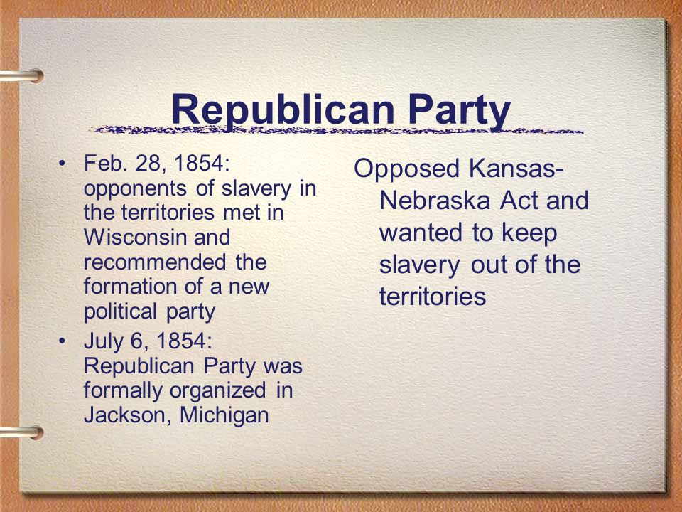 Republican Party Feb. 28, 1854: opponents of slavery in the territories met in Wisconsin and recommended the formation of a new political party July 6