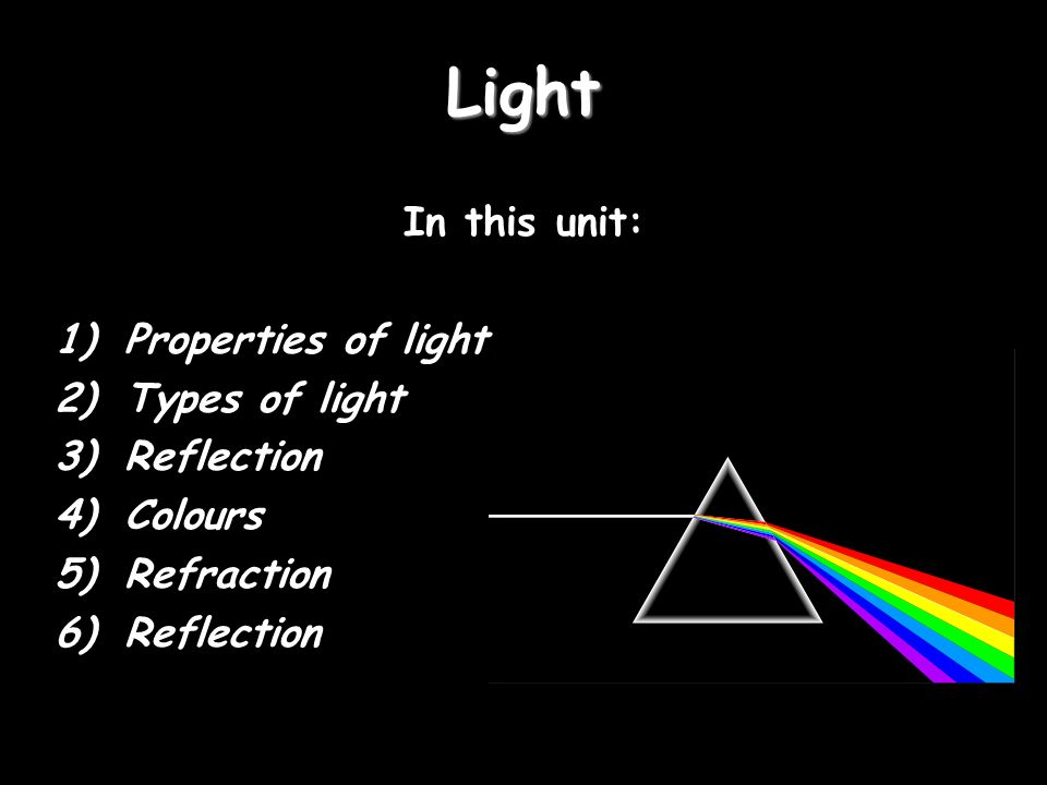 Light In this unit: 1)Properties of light 2)Types of light 3)Reflection 4)Colours 5)Refraction 6)Reflection