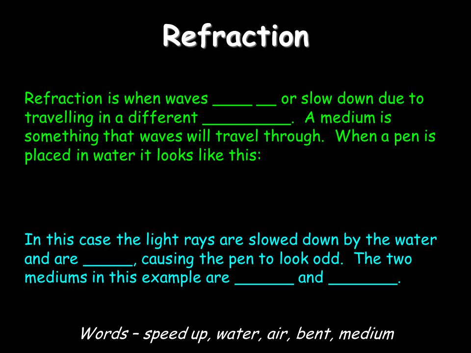 Refraction Refraction is when waves ____ __ or slow down due to travelling in a different _________. A medium is something that waves will travel thro