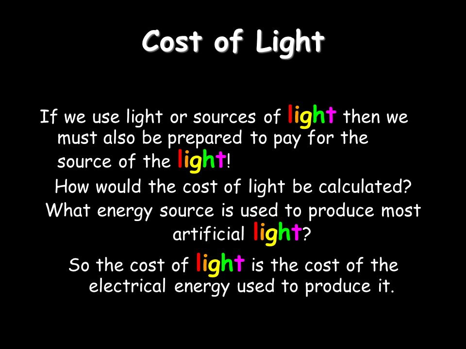 Cost of Light If we use light or sources of light then we must also be prepared to pay for the source of the light ! How would the cost of light be ca