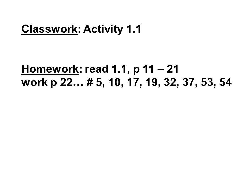 Classwork: Activity 1.1 Homework: read 1.1, p 11 – 21 work p 22… # 5, 10, 17, 19, 32, 37, 53, 54