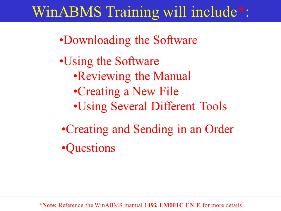 Downloading the Software Using the Software Reviewing the Manual Creating a New File Using Several Different Tools *Note: Reference the WinABMS manual 1492-UM001C-EN-E for more details Creating and Sending in an Order Questions WinABMS Training will include*: