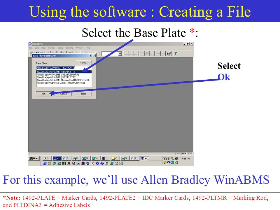 Using the software : Creating a File Select the Base Plate *: Select Ok *Note: 1492-PLATE = Marker Cards, 1492-PLATE2 = IDC Marker Cards, 1492-PLTMR = Marking Rod, and PLTDINA3 = Adhesive Labels For this example, well use Allen Bradley WinABMS