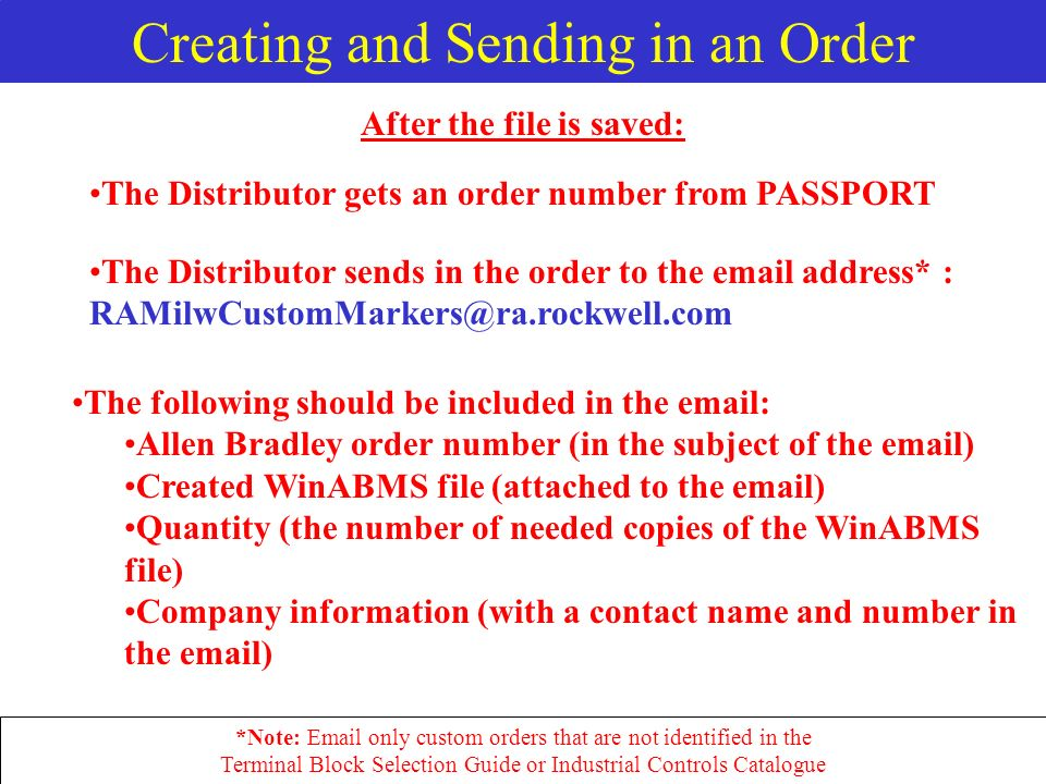 Creating and Sending in an Order The Distributor sends in the order to the  address* : The following should be included in the   Allen Bradley order number (in the subject of the  ) Created WinABMS file (attached to the  ) Quantity (the number of needed copies of the WinABMS file) Company information (with a contact name and number in the  ) After the file is saved: The Distributor gets an order number from PASSPORT *Note:  only custom orders that are not identified in the Terminal Block Selection Guide or Industrial Controls Catalogue