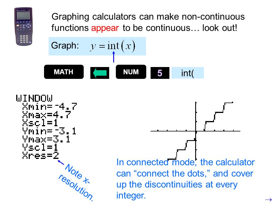 Graphing calculators can make non-continuous functions appear to be continuous… look out! Graph: MATH 5 int( Note x- resolution. In connected mode, th