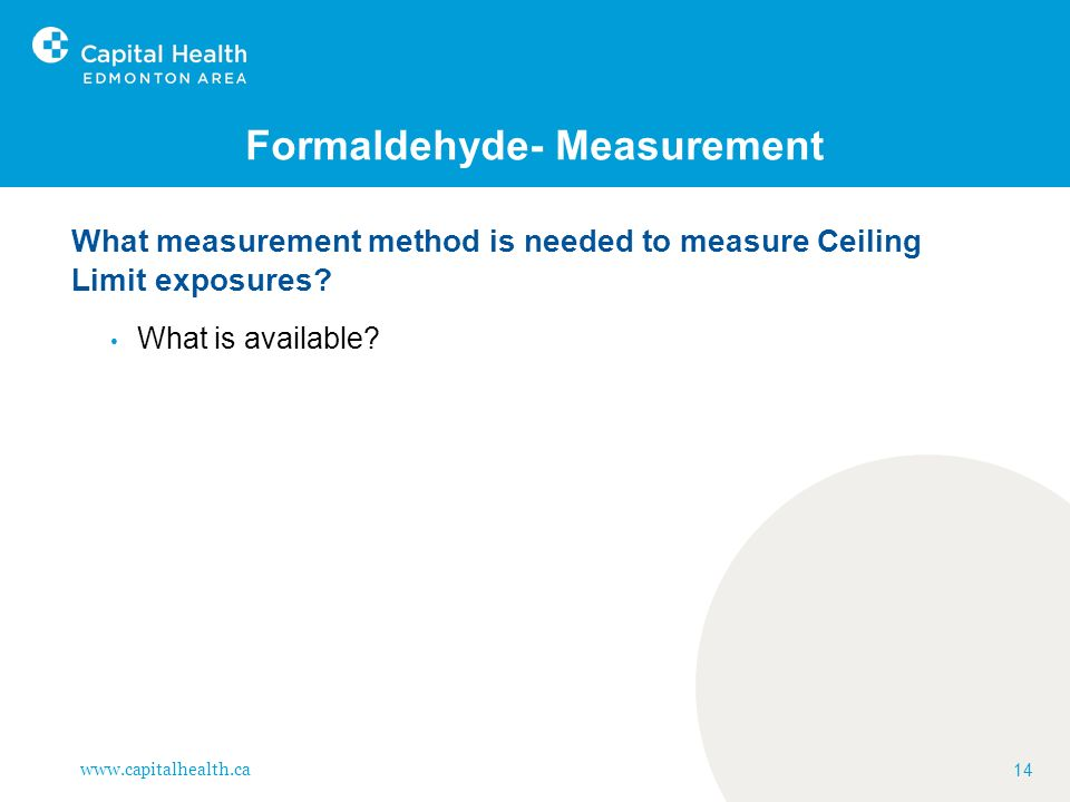www.capitalhealth.ca 14 Formaldehyde- Measurement What measurement method is needed to measure Ceiling Limit exposures? What is available?