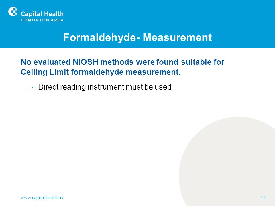 www.capitalhealth.ca 17 Formaldehyde- Measurement No evaluated NIOSH methods were found suitable for Ceiling Limit formaldehyde measurement. Direct re