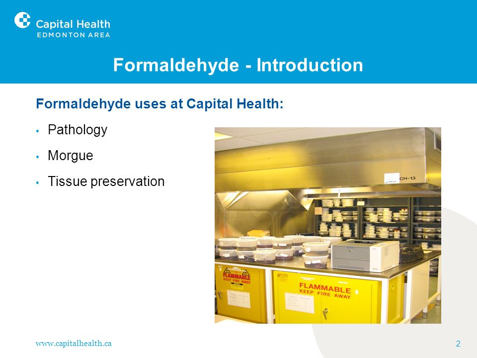 www.capitalhealth.ca 2 Formaldehyde - Introduction Formaldehyde uses at Capital Health: Pathology Morgue Tissue preservation