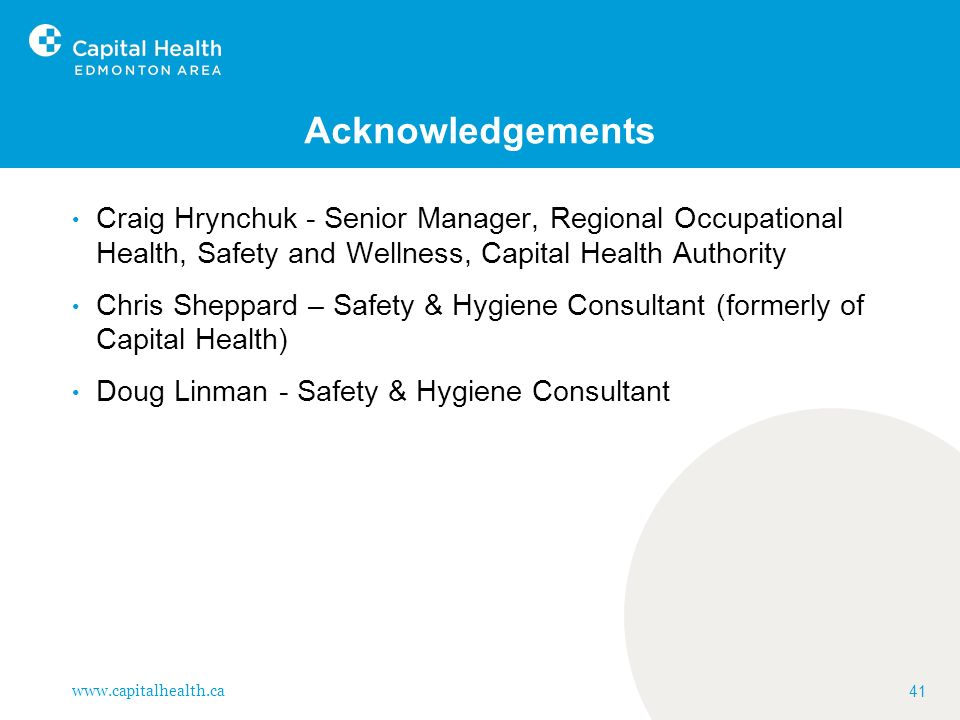www.capitalhealth.ca 41 Acknowledgements Craig Hrynchuk - Senior Manager, Regional Occupational Health, Safety and Wellness, Capital Health Authority