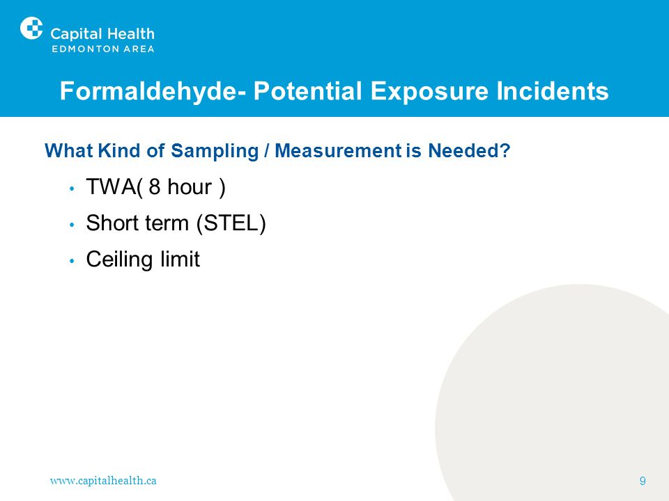 www.capitalhealth.ca 40 Formaldehyde- Interscan Discussion Contd: Added benefit: worker is shown in real time the consequences of performing certain activities, can make practice improvements can immediately reassess changes in exposures from performing improved procedures this is important in reducing exposures through education on chemical handling with Ceiling Limit OELs.