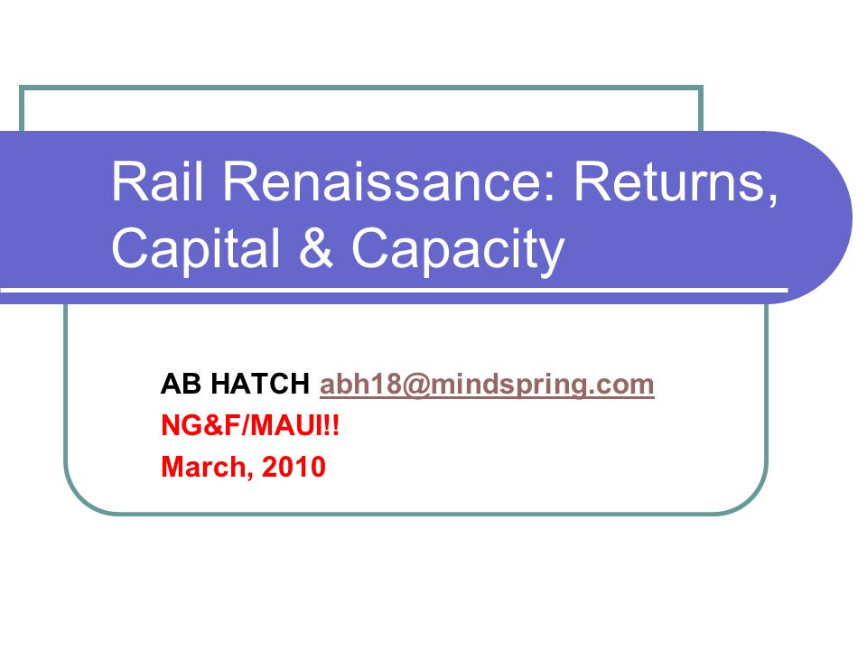 Rail Renaissance: Returns, Capital & Capacity AB HATCH abh18@mindspring.comabh18@mindspring.com NG&F/MAUI!! March, 2010