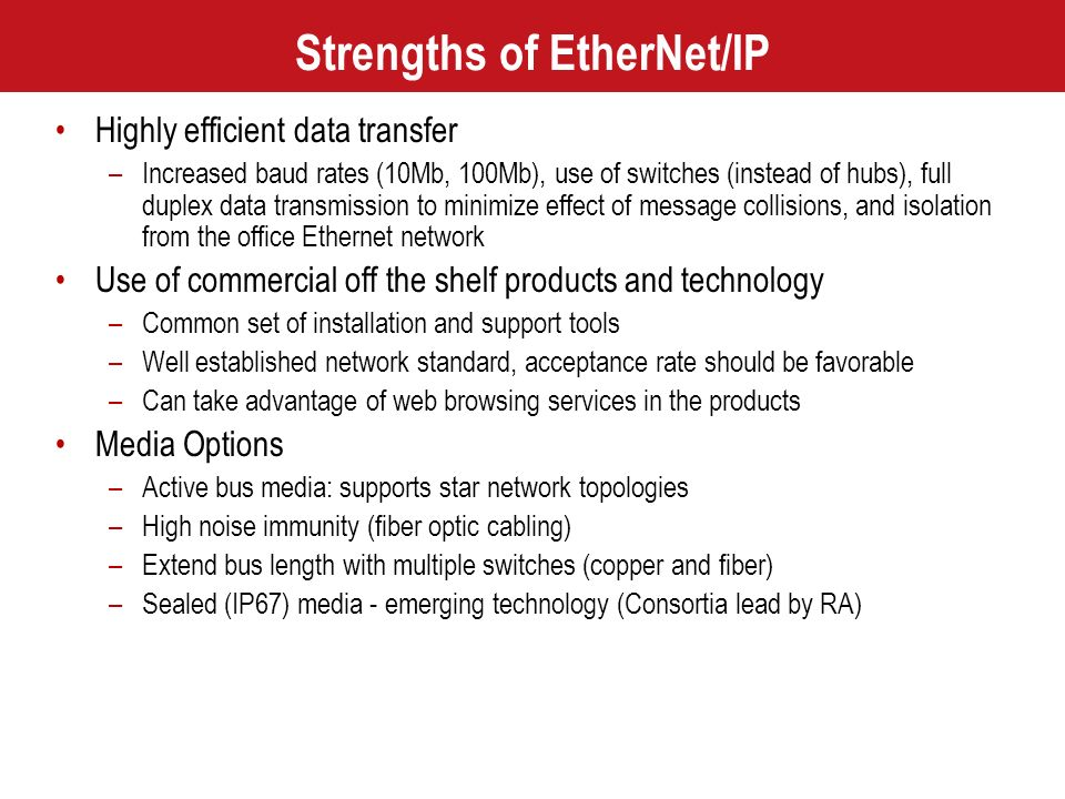 Strengths of EtherNet/IP Highly efficient data transfer –Increased baud rates (10Mb, 100Mb), use of switches (instead of hubs), full duplex data trans