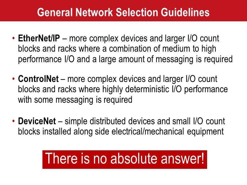General Network Selection Guidelines EtherNet/IP – more complex devices and larger I/O count blocks and racks where a combination of medium to high pe
