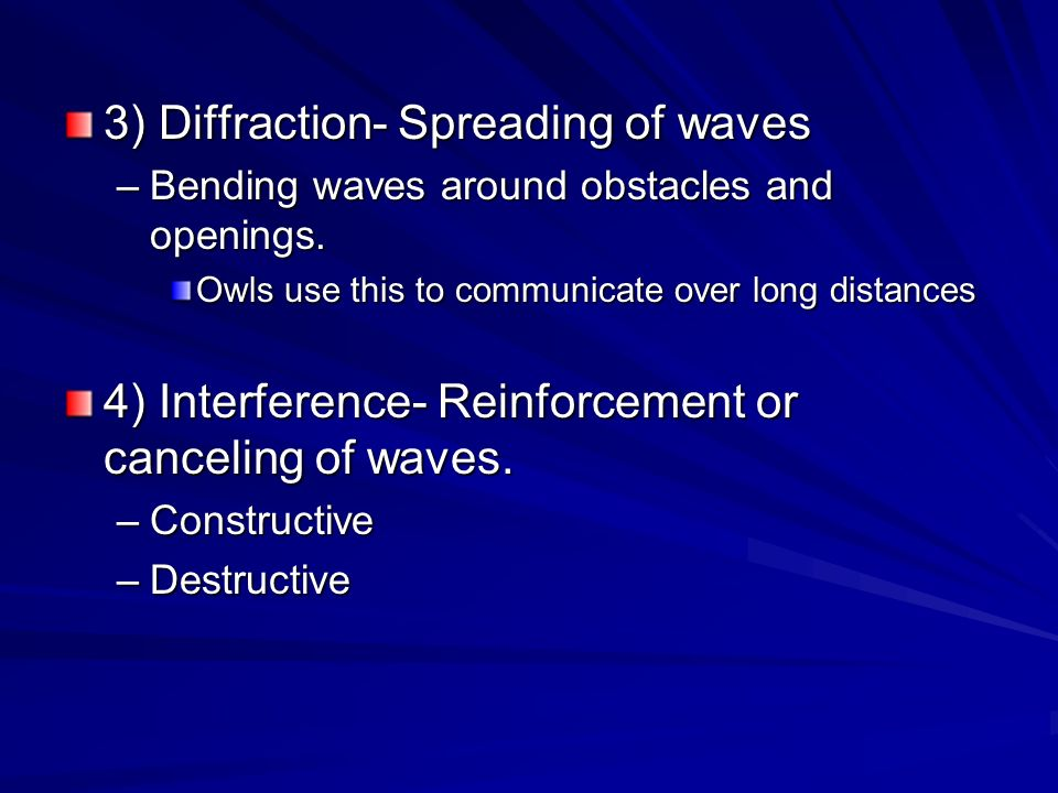 3) Diffraction- Spreading of waves –Bending waves around obstacles and openings. Owls use this to communicate over long distances 4) Interference- Rei
