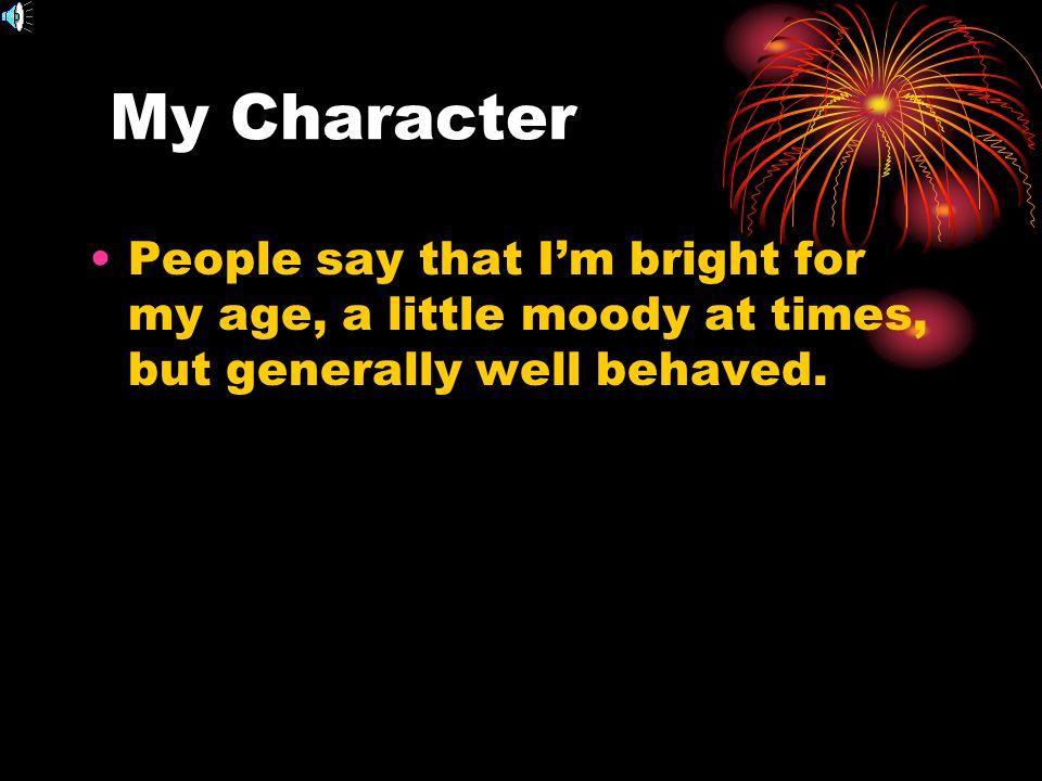 My Character People say that Im bright for my age, a little moody at times, but generally well behaved.