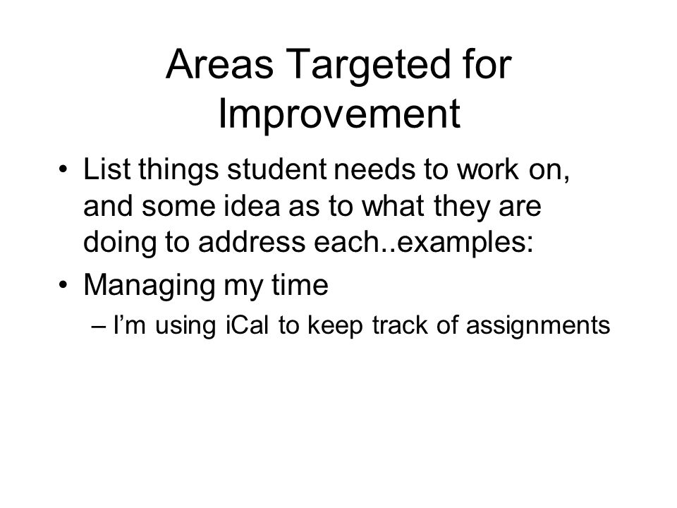 Areas Targeted for Improvement List things student needs to work on, and some idea as to what they are doing to address each..examples: Managing my time –Im using iCal to keep track of assignments