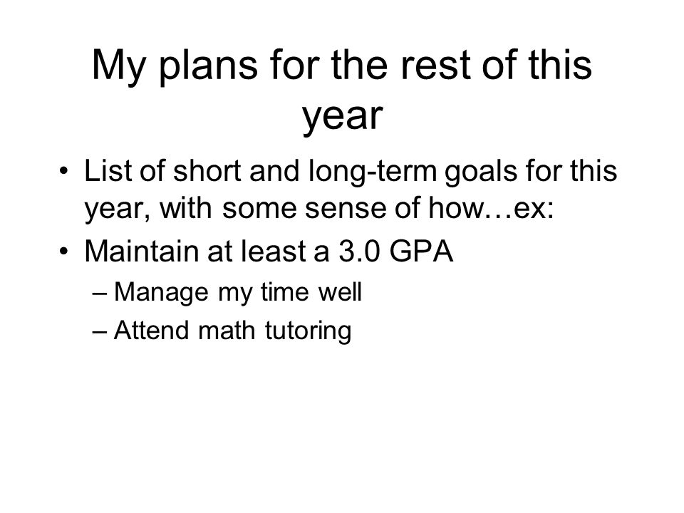 My plans for the rest of this year List of short and long-term goals for this year, with some sense of how…ex: Maintain at least a 3.0 GPA –Manage my time well –Attend math tutoring