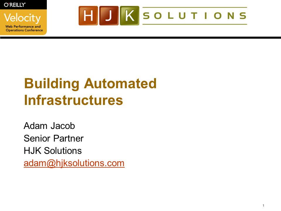 1 Building Automated Infrastructures Adam Jacob Senior Partner HJK Solutions adam@hjksolutions.com