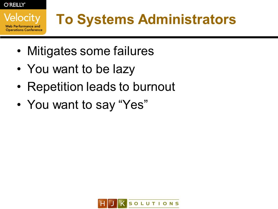 To Systems Administrators Mitigates some failures You want to be lazy Repetition leads to burnout You want to say Yes