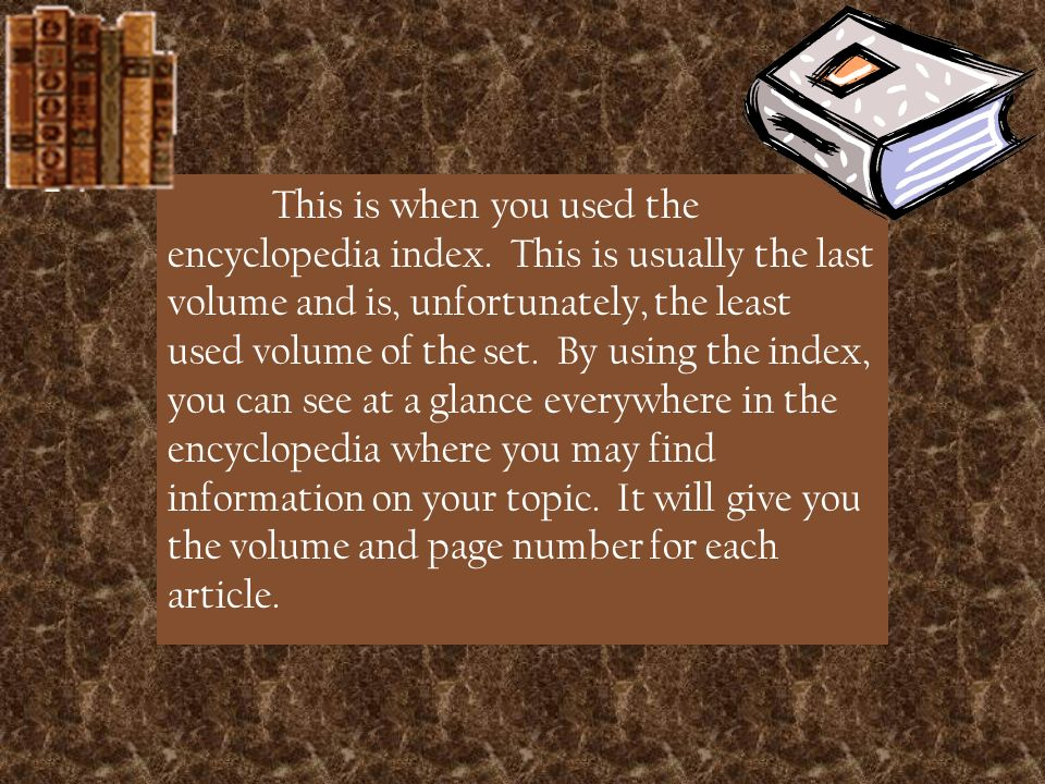 This is when you used the encyclopedia index.