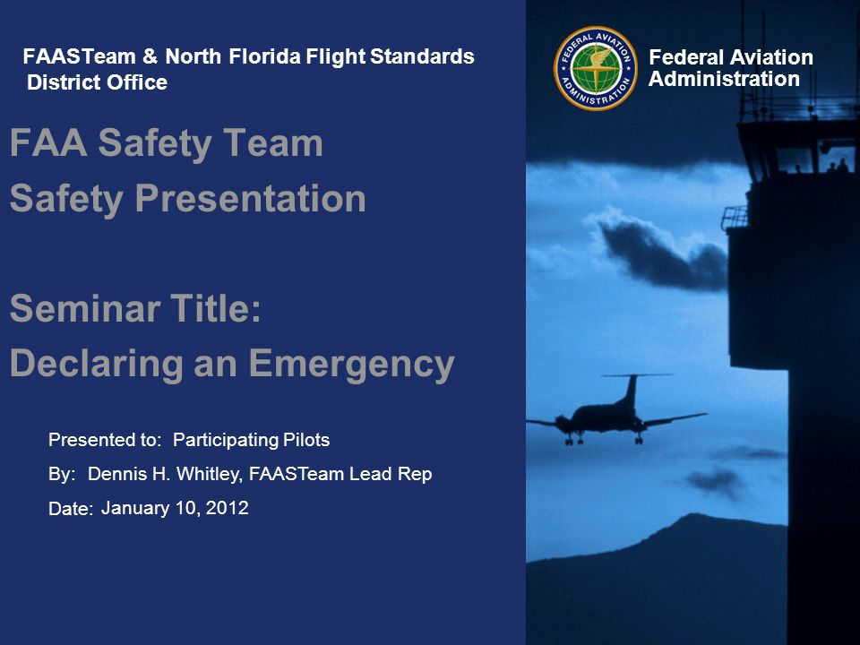 Presented to: By: Date: Federal Aviation Administration FAASTeam & North Florida Flight Standards District Office FAA Safety Team Safety Presentation Seminar Title: Declaring an Emergency Participating Pilots Dennis H.