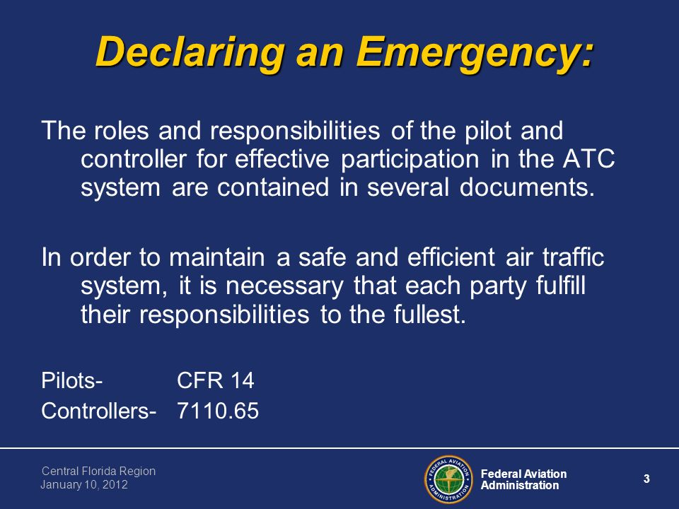 Federal Aviation Administration 3 Central Florida Region January 10, 2012 Declaring an Emergency: The roles and responsibilities of the pilot and controller for effective participation in the ATC system are contained in several documents.