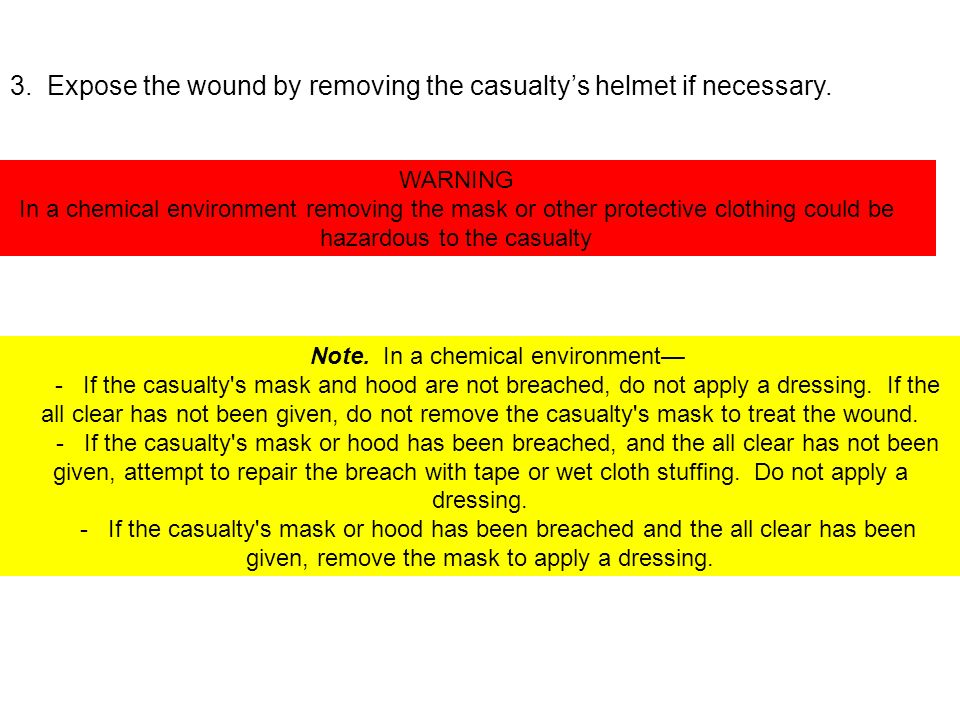 Note. In a chemical environment - If the casualty's mask and hood are not breached, do not apply a dressing. If the all clear has not been given, do n