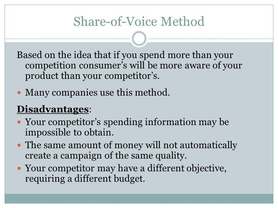 Share-of-Voice Method Based on the idea that if you spend more than your competition consumers will be more aware of your product than your competitor