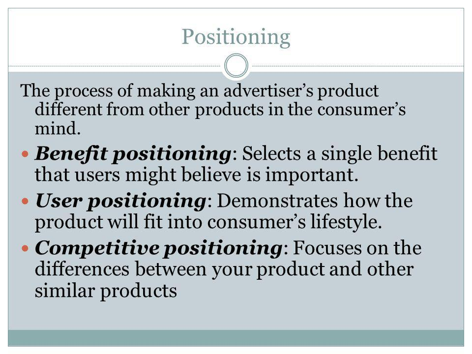 Positioning The process of making an advertisers product different from other products in the consumers mind. Benefit positioning: Selects a single be