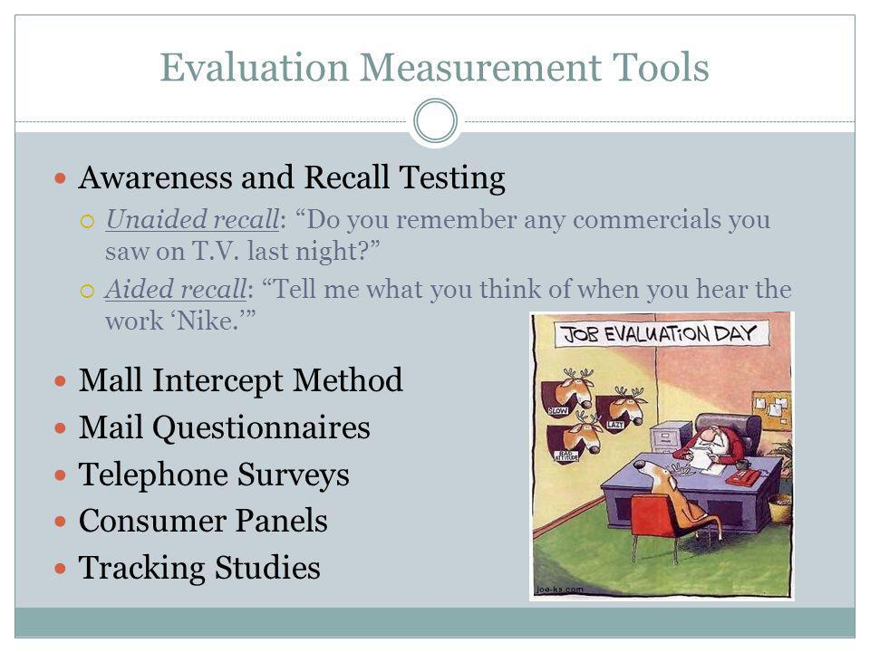 Evaluation Measurement Tools Awareness and Recall Testing Unaided recall: Do you remember any commercials you saw on T.V. last night? Aided recall: Te