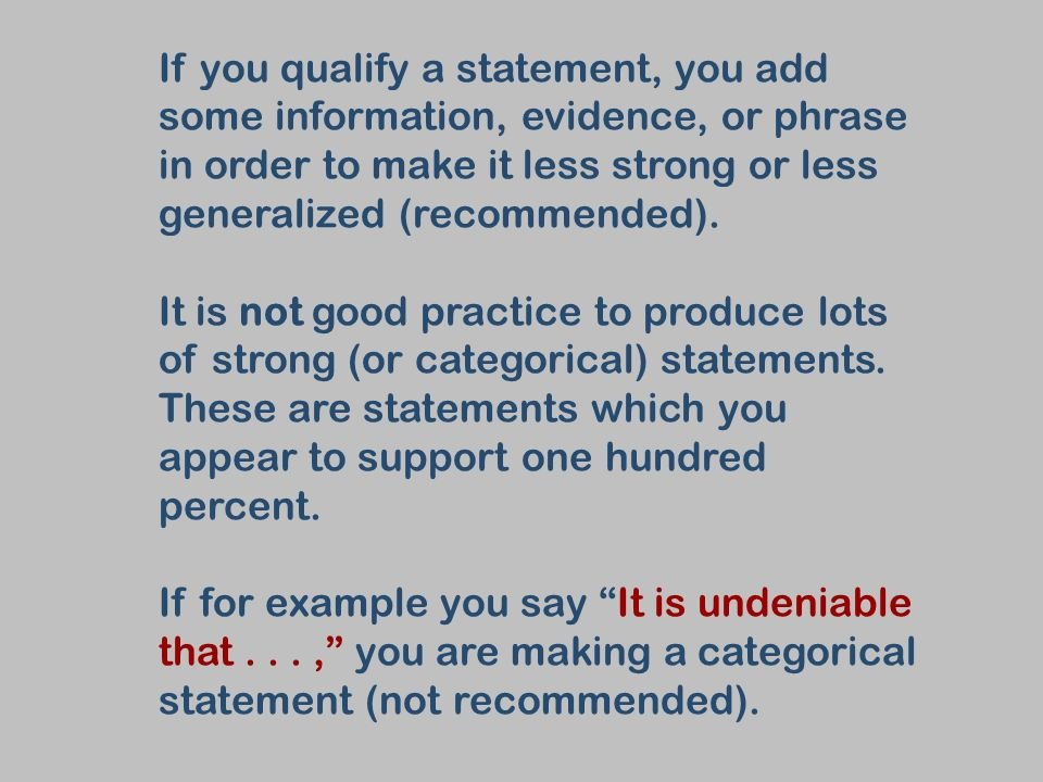 If you qualify a statement, you add some information, evidence, or phrase in order to make it less strong or less generalized (recommended).