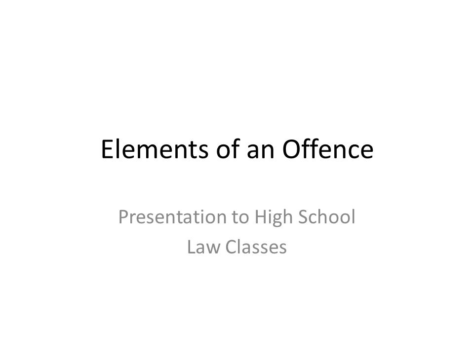 Elements of an Offence Presentation to High School Law Classes