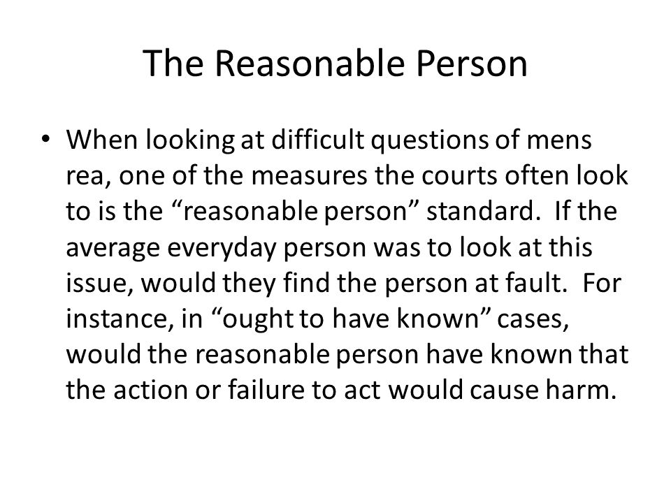 The Reasonable Person When looking at difficult questions of mens rea, one of the measures the courts often look to is the reasonable person standard.