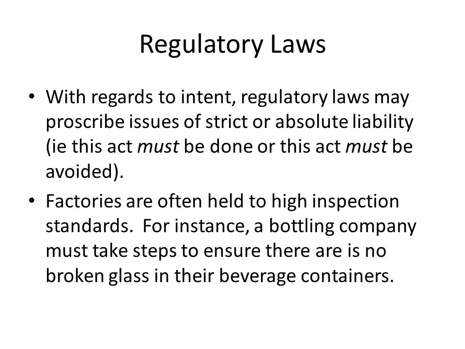 Regulatory Laws With regards to intent, regulatory laws may proscribe issues of strict or absolute liability (ie this act must be done or this act must be avoided).