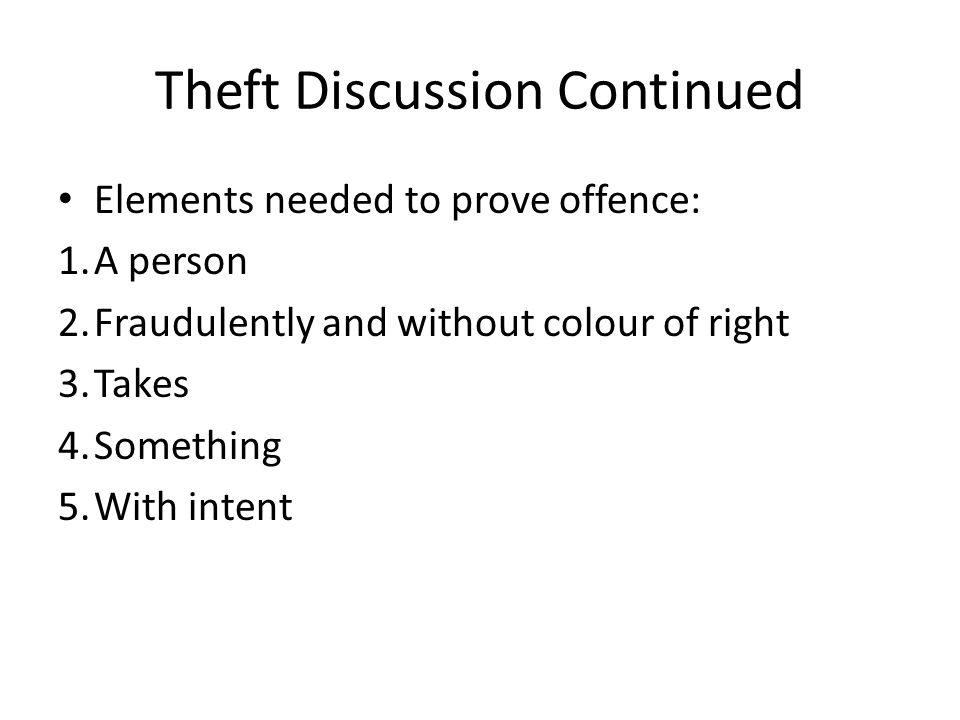 Theft Discussion Continued Elements needed to prove offence: 1.A person 2.Fraudulently and without colour of right 3.Takes 4.Something 5.With intent