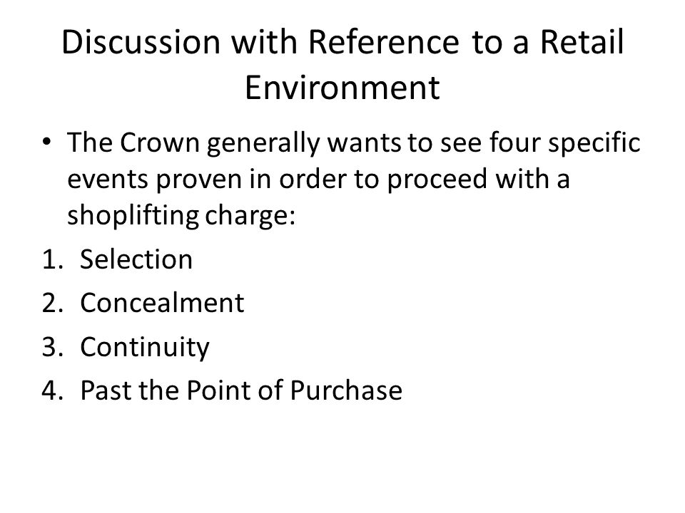 Discussion with Reference to a Retail Environment The Crown generally wants to see four specific events proven in order to proceed with a shoplifting charge: 1.Selection 2.Concealment 3.Continuity 4.Past the Point of Purchase
