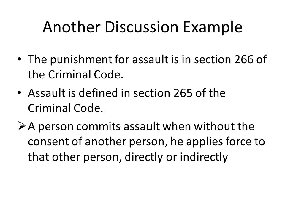 Assault Discussion Continued Elements needed to prove an offence: 1.A person 2.Without consent 3.Applies force 4.To another person