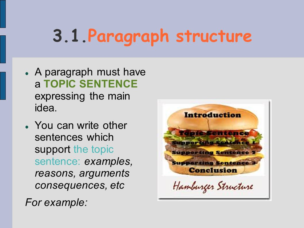 3.1.Paragraph structure A paragraph must have a TOPIC SENTENCE expressing the main idea. You can write other sentences which support the topic sentenc