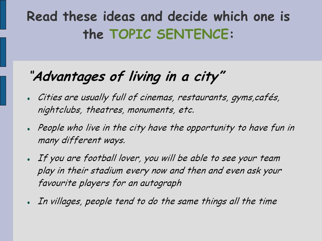 Read these ideas and decide which one is the TOPIC SENTENCE: Advantages of living in a city Cities are usually full of cinemas, restaurants, gyms,café