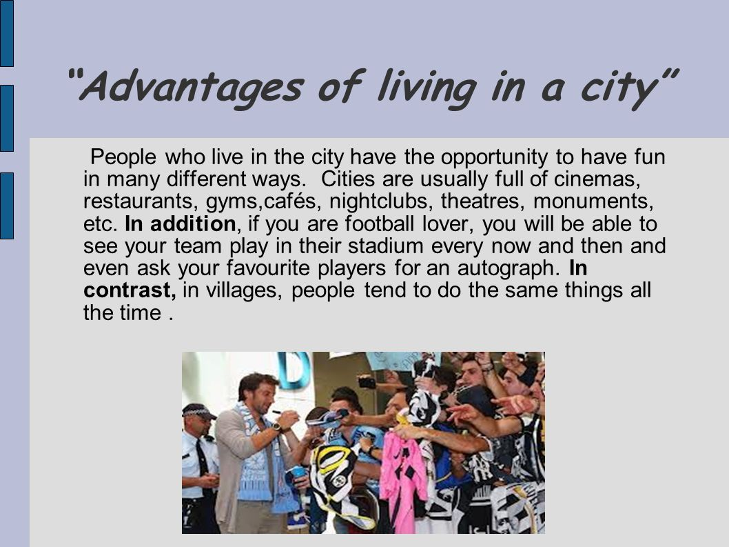 Advantages of living in a city People who live in the city have the opportunity to have fun in many different ways. Cities are usually full of cinemas