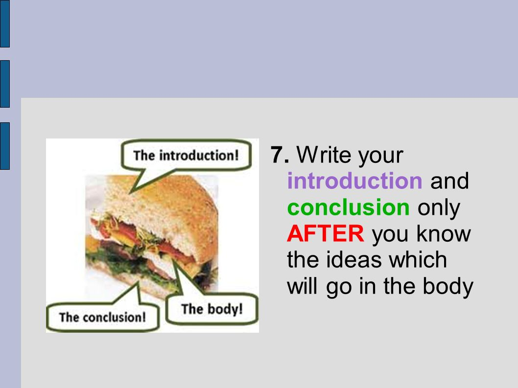 7. Write your introduction and conclusion only AFTER you know the ideas which will go in the body