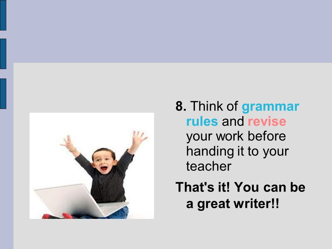 8. Think of grammar rules and revise your work before handing it to your teacher That's it! You can be a great writer!!
