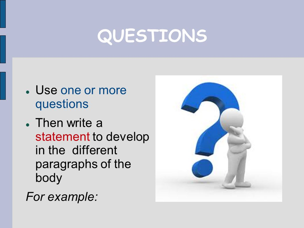 QUESTIONS Use one or more questions Then write a statement to develop in the different paragraphs of the body For example: