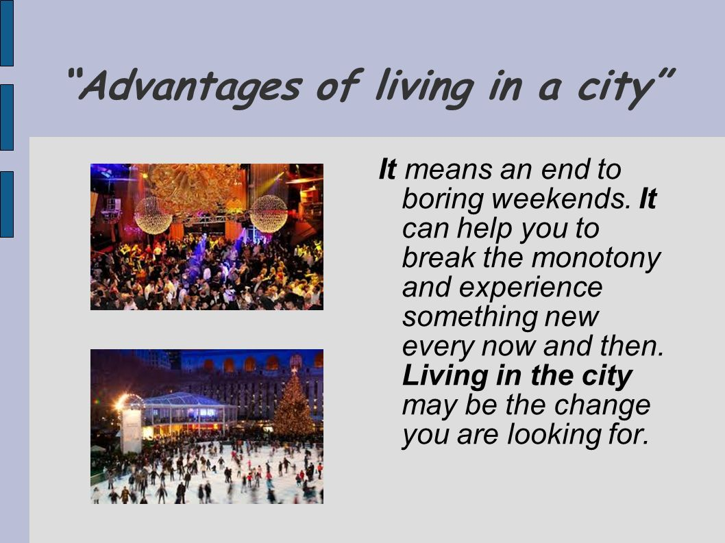 Advantages of living in a city It means an end to boring weekends. It can help you to break the monotony and experience something new every now and th