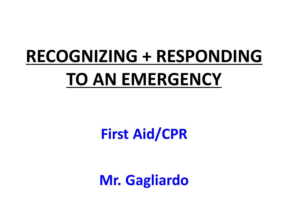 RECOGNIZING + RESPONDING TO AN EMERGENCY First Aid/CPR Mr. Gagliardo