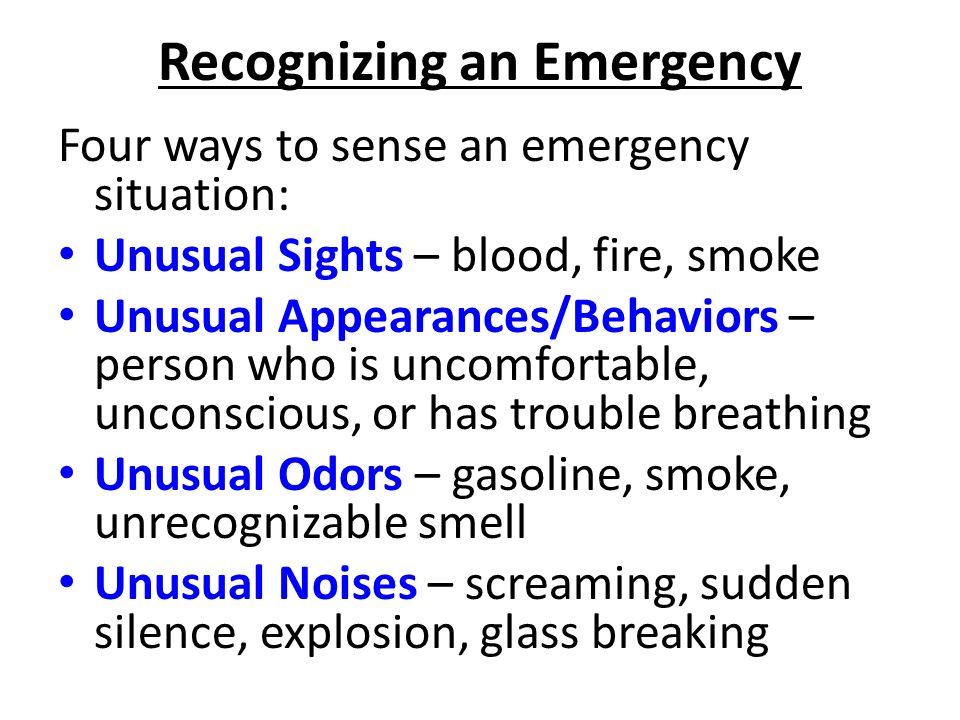 Recognizing an Emergency Four ways to sense an emergency situation: Unusual Sights – blood, fire, smoke Unusual Appearances/Behaviors – person who is uncomfortable, unconscious, or has trouble breathing Unusual Odors – gasoline, smoke, unrecognizable smell Unusual Noises – screaming, sudden silence, explosion, glass breaking