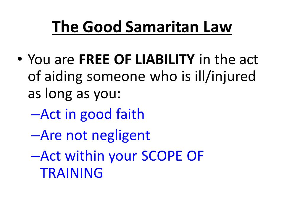 The Good Samaritan Law You are FREE OF LIABILITY in the act of aiding someone who is ill/injured as long as you: – Act in good faith – Are not negligent – Act within your SCOPE OF TRAINING