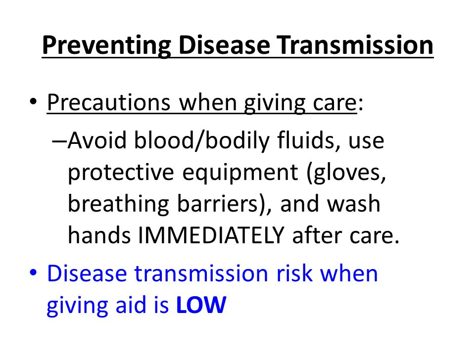 Preventing Disease Transmission Precautions when giving care: – Avoid blood/bodily fluids, use protective equipment (gloves, breathing barriers), and wash hands IMMEDIATELY after care.