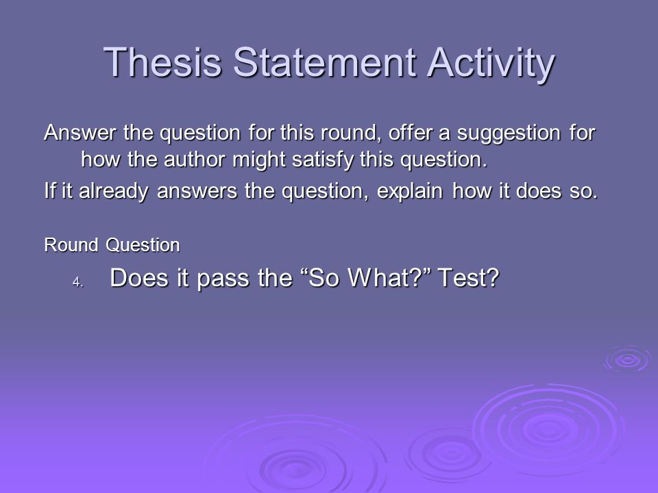 Thesis Statement Activity Answer the question for this round, offer a suggestion for how the author might satisfy this question. If it already answers