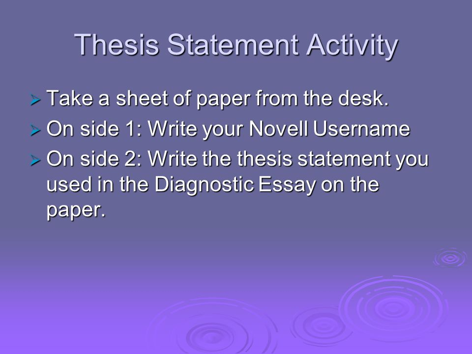 Thesis Statement Activity Take a sheet of paper from the desk. Take a sheet of paper from the desk. On side 1: Write your Novell Username On side 1: W